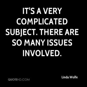 Linda Wolfe  - It's a very complicated subject. There are so many issues involved.