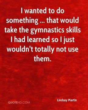 I wanted to do something ... that would take the gymnastics skills I had learned so I just wouldn't totally not use them.
