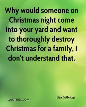 Lisa Delbridge  - Why would someone on Christmas night come into your yard and want to thoroughly destroy Christmas for a family, I don't understand that.