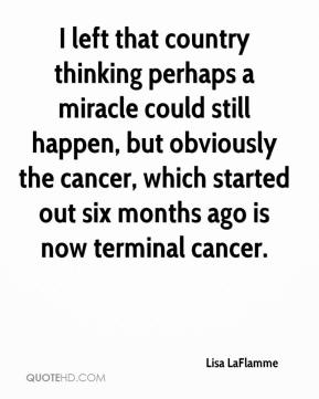 Lisa LaFlamme  - I left that country thinking perhaps a miracle could still happen, but obviously the cancer, which started out six months ago is now terminal cancer.