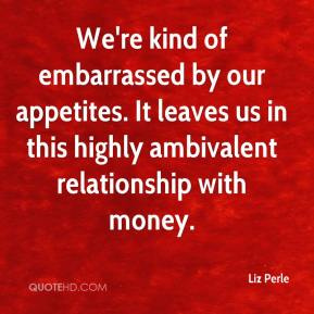 Liz Perle  - We're kind of embarrassed by our appetites. It leaves us in this highly ambivalent relationship with money.