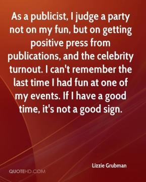 As a publicist, I judge a party not on my fun, but on getting positive press from publications, and the celebrity turnout. I can't remember the last time I had fun at one of my events. If I have a good time, it's not a good sign.