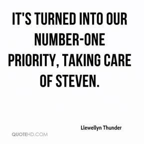 Llewellyn Thunder  - It's turned into our number-one priority, taking care of Steven.