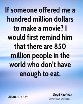 If someone offered me a hundred million dollars to make a movie? I would first remind him that there are 850 million people in the world who don't have enough to eat.