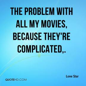 Lone Star  - The problem with all my movies, because they're complicated.