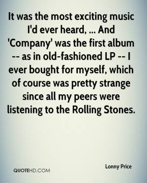 Lonny Price  - It was the most exciting music I'd ever heard, ... And 'Company' was the first album -- as in old-fashioned LP -- I ever bought for myself, which of course was pretty strange since all my peers were listening to the Rolling Stones.