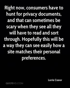 Lorrie Cranor  - Right now, consumers have to hunt for privacy documents, and that can sometimes be scary when they see all they will have to read and sort through. Hopefully this will be a way they can see easily how a site matches their personal preferences.