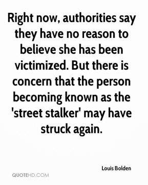 Louis Bolden  - Right now, authorities say they have no reason to believe she has been victimized. But there is concern that the person becoming known as the 'street stalker' may have struck again.