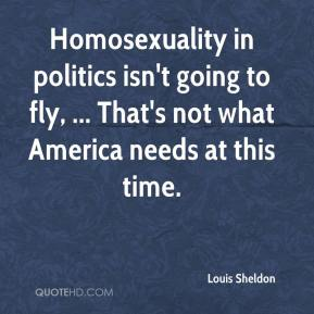 Homosexuality in politics isn't going to fly, ... That's not what America needs at this time.