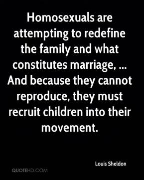 Louis Sheldon  - Homosexuals are attempting to redefine the family and what constitutes marriage, ... And because they cannot reproduce, they must recruit children into their movement.