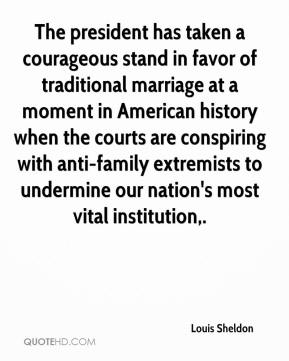 The president has taken a courageous stand in favor of traditional marriage at a moment in American history when the courts are conspiring with anti-family extremists to undermine our nation's most vital institution.