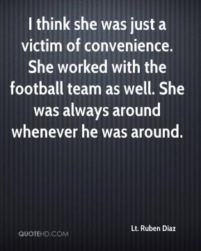 Lt. Ruben Diaz  - I think she was just a victim of convenience. She worked with the football team as well. She was always around whenever he was around.