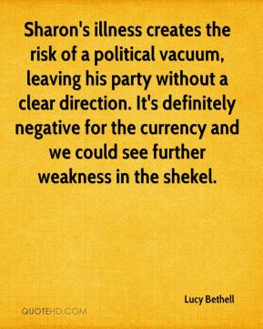 Lucy Bethell  - Sharon's illness creates the risk of a political vacuum, leaving his party without a clear direction. It's definitely negative for the currency and we could see further weakness in the shekel.