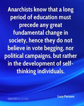 Lucy Parsons  - Anarchists know that a long period of education must precede any great fundamental change in society, hence they do not believe in vote begging, nor political campaigns, but rather in the development of self-thinking individuals.