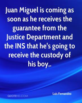 Luis Fernandez  - Juan Miguel is coming as soon as he receives the guarantee from the Justice Department and the INS that he's going to receive the custody of his boy.