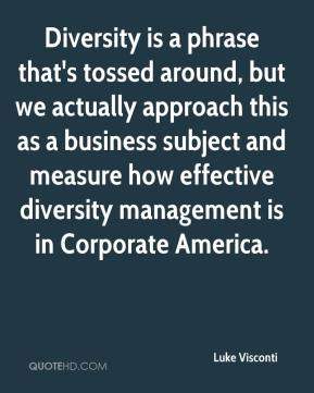 Luke Visconti  - Diversity is a phrase that's tossed around, but we actually approach this as a business subject and measure how effective diversity management is in Corporate America.