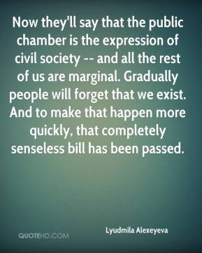 Lyudmila Alexeyeva  - Now they'll say that the public chamber is the expression of civil society -- and all the rest of us are marginal. Gradually people will forget that we exist. And to make that happen more quickly, that completely senseless bill has been passed.