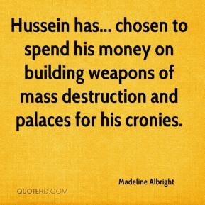 Madeline Albright  - Hussein has... chosen to spend his money on building weapons of mass destruction and palaces for his cronies.