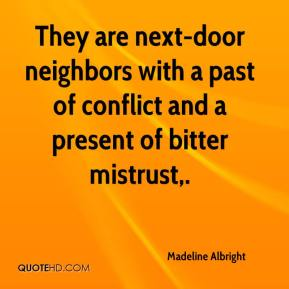 Madeline Albright  - They are next-door neighbors with a past of conflict and a present of bitter mistrust.