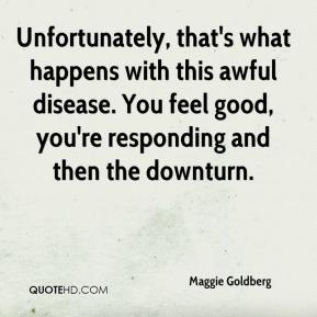 Maggie Goldberg  - Unfortunately, that's what happens with this awful disease. You feel good, you're responding and then the downturn.