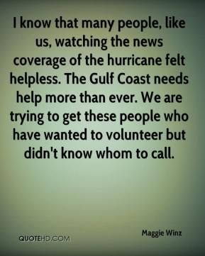 Maggie Winz  - I know that many people, like us, watching the news coverage of the hurricane felt helpless. The Gulf Coast needs help more than ever. We are trying to get these people who have wanted to volunteer but didn't know whom to call.