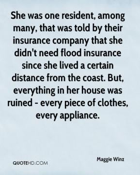Maggie Winz  - She was one resident, among many, that was told by their insurance company that she didn't need flood insurance since she lived a certain distance from the coast. But, everything in her house was ruined - every piece of clothes, every appliance.
