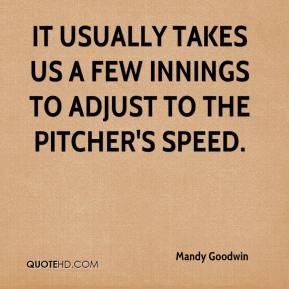 Mandy Goodwin  - It usually takes us a few innings to adjust to the pitcher's speed.