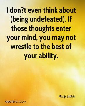 Manju Jabbie  - I don?t even think about (being undefeated). If those thoughts enter your mind, you may not wrestle to the best of your ability.