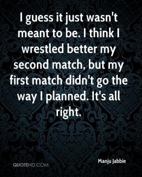 Manju Jabbie  - I guess it just wasn't meant to be. I think I wrestled better my second match, but my first match didn't go the way I planned. It's all right.