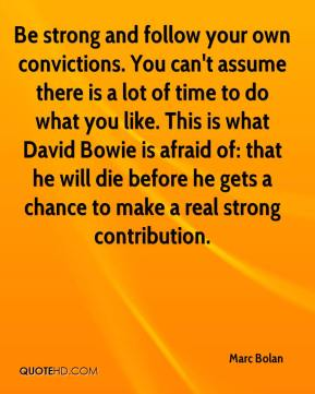 Marc Bolan - Be strong and follow your own convictions. You can't assume there is a lot of time to do what you like. This is what David Bowie is afraid of: that he will die before he gets a chance to make a real strong contribution.