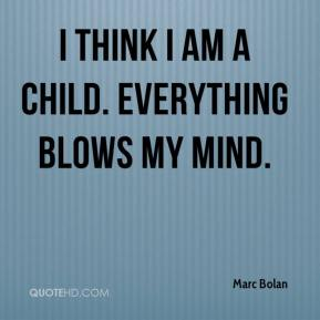 Marc Bolan - I think I am a child. Everything blows my mind.