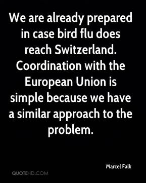 Marcel Falk  - We are already prepared in case bird flu does reach Switzerland. Coordination with the European Union is simple because we have a similar approach to the problem.