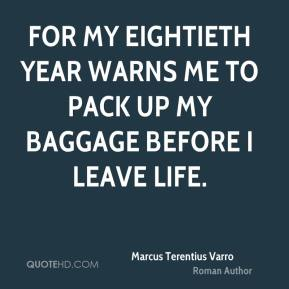 For my eightieth year warns me to pack up my baggage before I leave life.