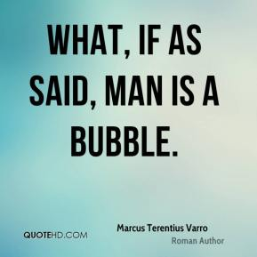 What, if as said, man is a bubble.