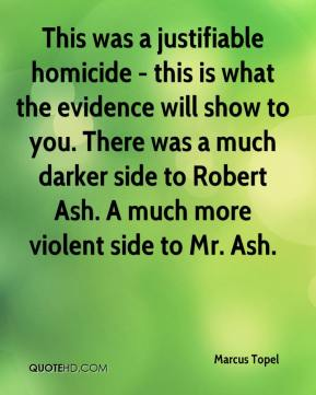 Marcus Topel  - This was a justifiable homicide - this is what the evidence will show to you. There was a much darker side to Robert Ash. A much more violent side to Mr. Ash.