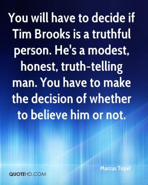 Marcus Topel  - You will have to decide if Tim Brooks is a truthful person. He's a modest, honest, truth-telling man. You have to make the decision of whether to believe him or not.