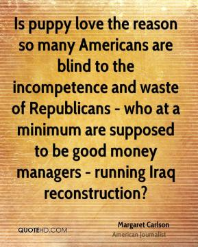 Margaret Carlson - Is puppy love the reason so many Americans are blind to the incompetence and waste of Republicans - who at a minimum are supposed to be good money managers - running Iraq reconstruction?