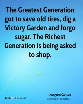 Margaret Carlson - The Greatest Generation got to save old tires, dig a Victory Garden and forgo sugar. The Richest Generation is being asked to shop.