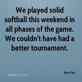 Mari Yori  - We played solid softball this weekend in all phases of the game. We couldn't have had a better tournament.