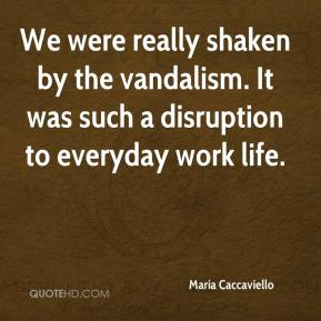Maria Caccaviello  - We were really shaken by the vandalism. It was such a disruption to everyday work life.