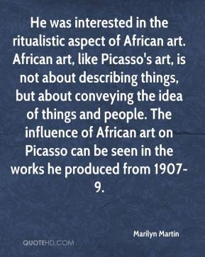 Marilyn Martin  - He was interested in the ritualistic aspect of African art. African art, like Picasso's art, is not about describing things, but about conveying the idea of things and people. The influence of African art on Picasso can be seen in the works he produced from 1907-9.