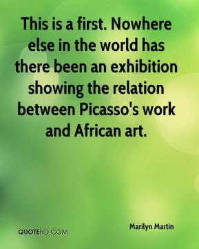 Marilyn Martin  - This is a first. Nowhere else in the world has there been an exhibition showing the relation between Picasso's work and African art.