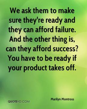 Marilyn Montross  - We ask them to make sure they're ready and they can afford failure. And the other thing is, can they afford success? You have to be ready if your product takes off.