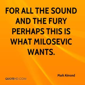Mark Almond  - For all the sound and the fury perhaps this is what Milosevic wants.
