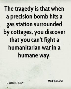 Mark Almond  - The tragedy is that when a precision bomb hits a gas station surrounded by cottages, you discover that you can't fight a humanitarian war in a humane way.