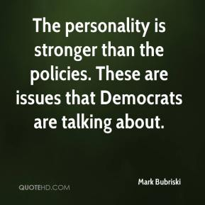 Mark Bubriski  - The personality is stronger than the policies. These are issues that Democrats are talking about.