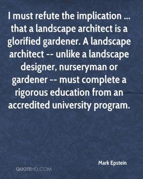 Mark Epstein  - I must refute the implication ... that a landscape architect is a glorified gardener. A landscape architect -- unlike a landscape designer, nurseryman or gardener -- must complete a rigorous education from an accredited university program.