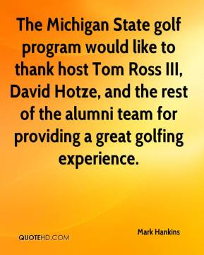Mark Hankins  - The Michigan State golf program would like to thank host Tom Ross III, David Hotze, and the rest of the alumni team for providing a great golfing experience.