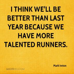 Mark Ireton  - I think we'll be better than last year because we have more talented runners.