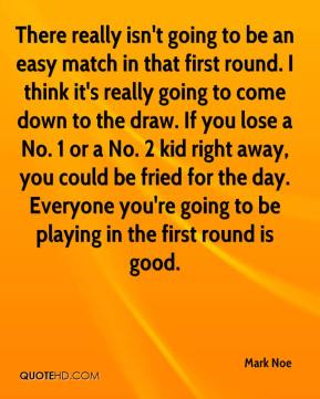 Mark Noe  - There really isn't going to be an easy match in that first round. I think it's really going to come down to the draw. If you lose a No. 1 or a No. 2 kid right away, you could be fried for the day. Everyone you're going to be playing in the first round is good.